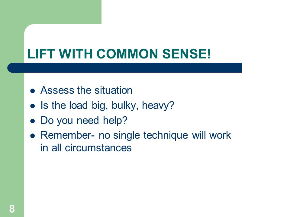 8 LIFT WITH COMMON SENSE. Assess the situation Is the load big, bulky, heavy.