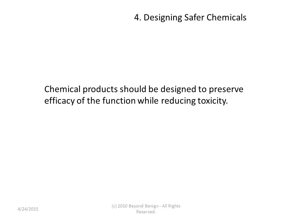 4. Designing Safer Chemicals Chemical products should be designed to preserve efficacy of the function while reducing toxicity. 4/24/2015 (c) 2010 Bey