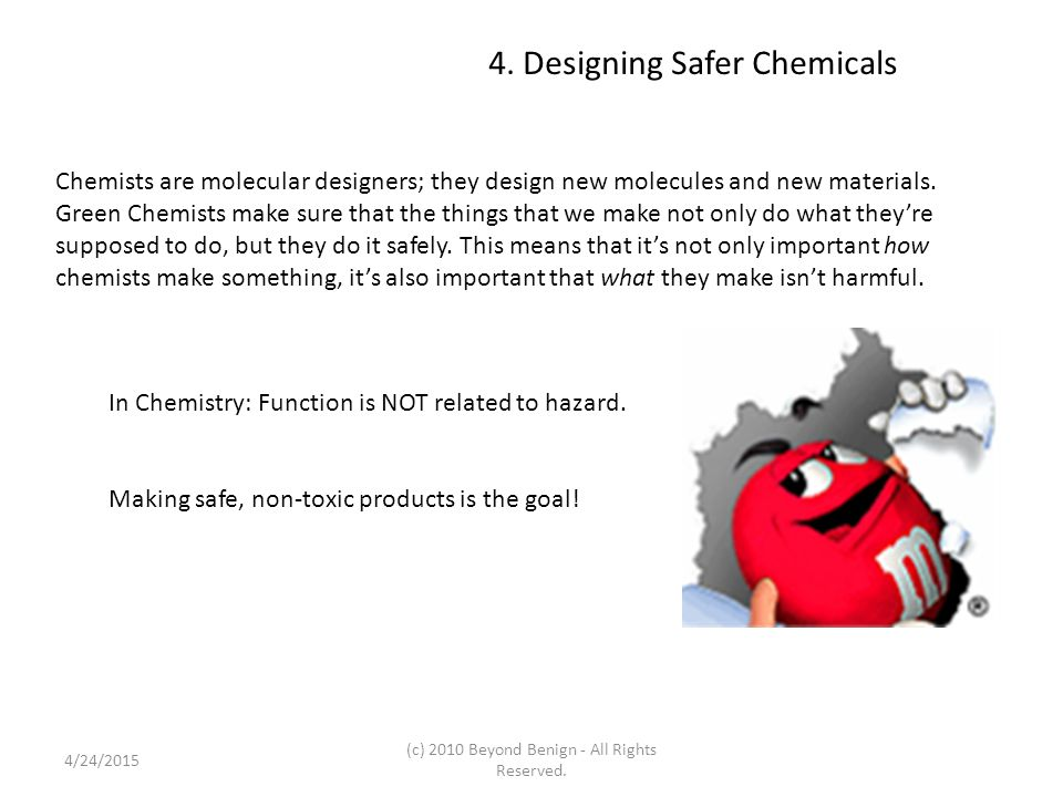 4. Designing Safer Chemicals Chemists are molecular designers; they design new molecules and new materials. Green Chemists make sure that the things t