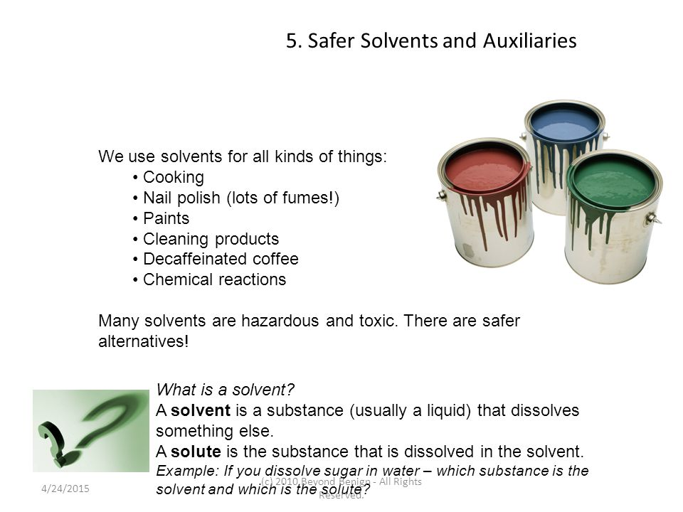 5. Safer Solvents and Auxiliaries We use solvents for all kinds of things: Cooking Nail polish (lots of fumes!) Paints Cleaning products Decaffeinated