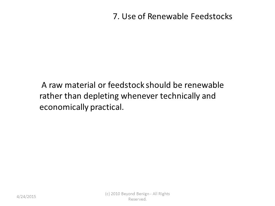 7. Use of Renewable Feedstocks A raw material or feedstock should be renewable rather than depleting whenever technically and economically practical.
