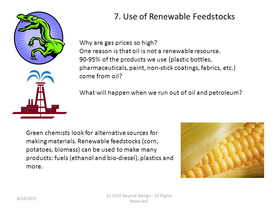 7. Use of Renewable Feedstocks Why are gas prices so high? One reason is that oil is not a renewable resource. 90-95% of the products we use (plastic