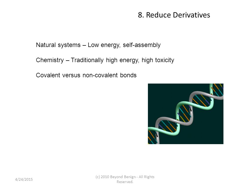8. Reduce Derivatives Natural systems – Low energy, self-assembly Chemistry – Traditionally high energy, high toxicity Covalent versus non-covalent bo