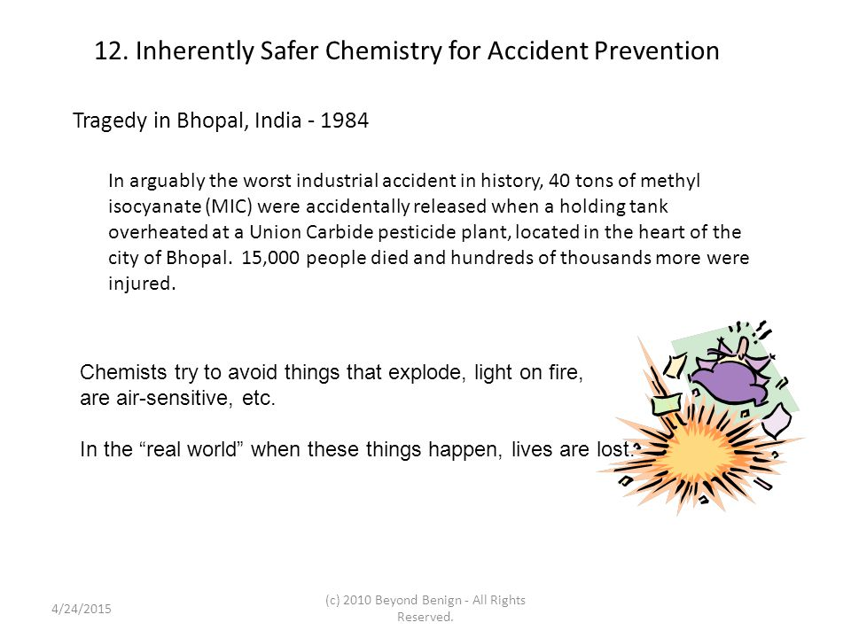 12. Inherently Safer Chemistry for Accident Prevention Tragedy in Bhopal, India - 1984 In arguably the worst industrial accident in history, 40 tons o