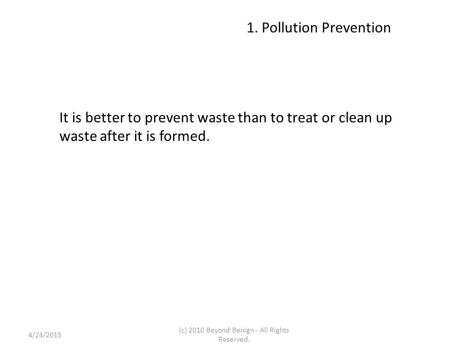 1. Pollution Prevention It is better to prevent waste than to treat or clean up waste after it is formed. 4/24/2015 (c) 2010 Beyond Benign - All Right