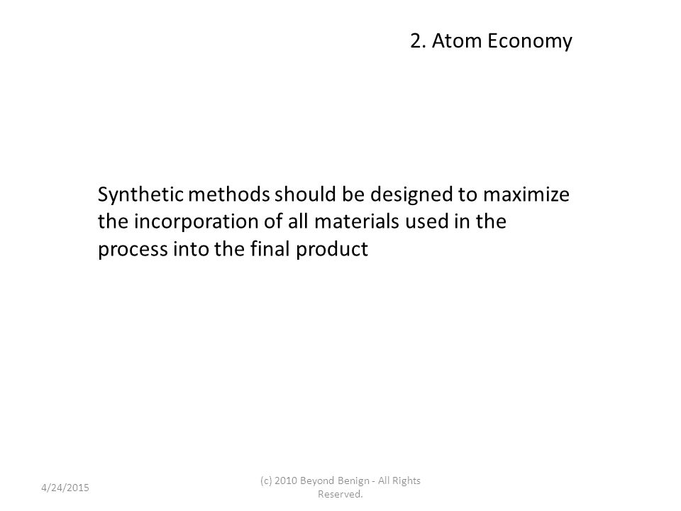 2. Atom Economy Synthetic methods should be designed to maximize the incorporation of all materials used in the process into the final product 4/24/20