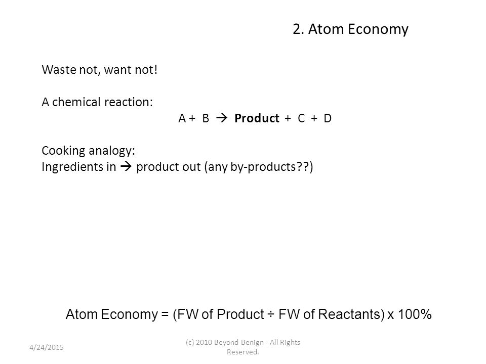 2. Atom Economy Waste not, want not! A chemical reaction: A + B  Product + C + D Cooking analogy: Ingredients in  product out (any by-products??) At