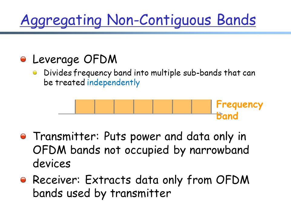 Aggregating Non-Contiguous Bands Leverage OFDM Divides frequency band into multiple sub-bands that can be treated independently Transmitter: Puts power and data only in OFDM bands not occupied by narrowband devices Receiver: Extracts data only from OFDM bands used by transmitter Frequency band