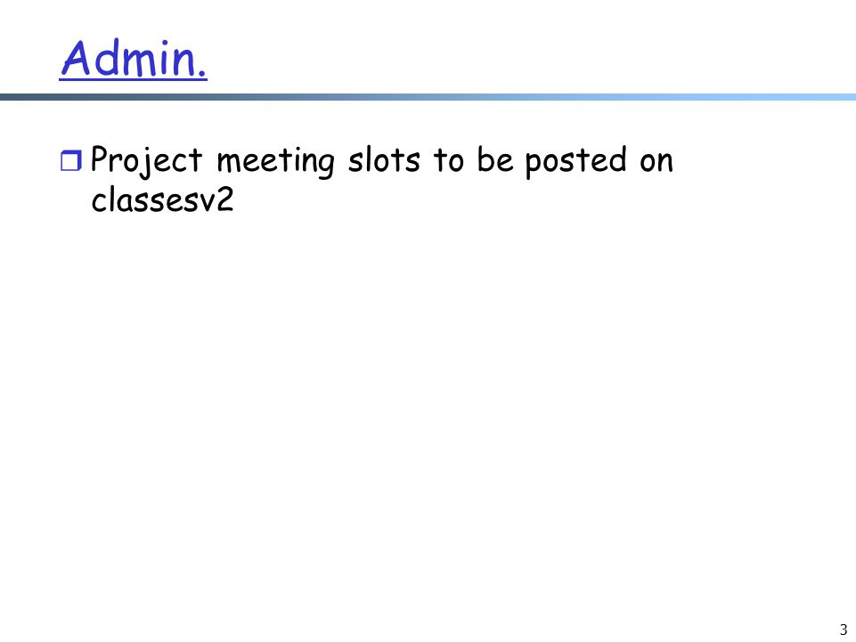 Admin. r Project meeting slots to be posted on classesv2 3