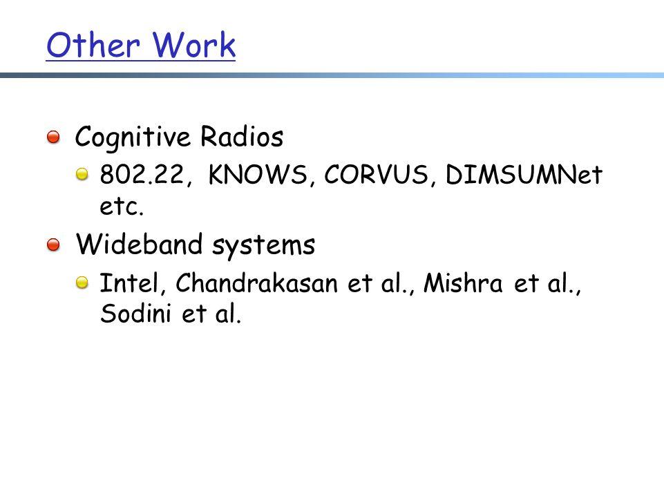 Other Work Cognitive Radios 802.22, KNOWS, CORVUS, DIMSUMNet etc.