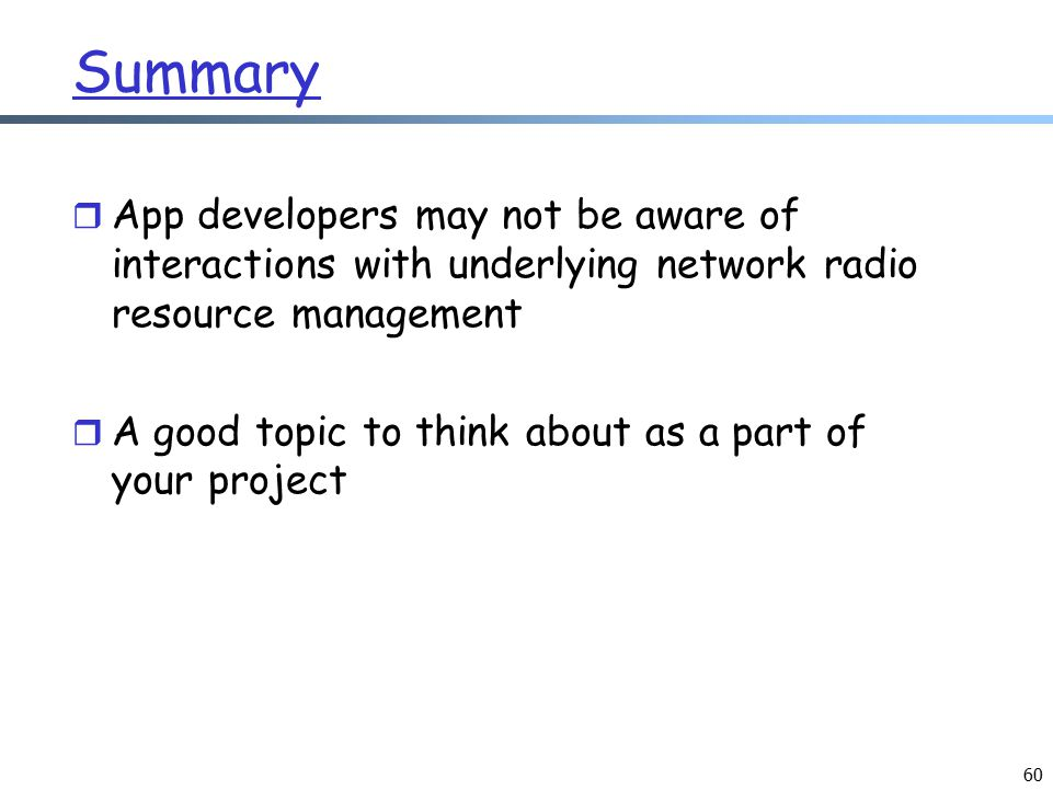 60 Summary r App developers may not be aware of interactions with underlying network radio resource management r A good topic to think about as a part of your project