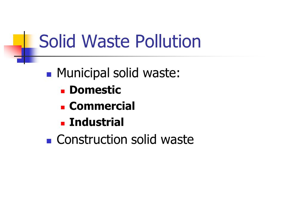 Solid Waste Pollution Municipal solid waste: Domestic Commercial Industrial Construction solid waste