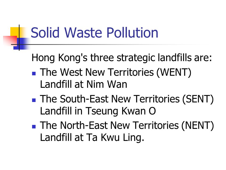 Solid Waste Pollution Hong Kong s three strategic landfills are: The West New Territories (WENT) Landfill at Nim Wan The South-East New Territories (SENT) Landfill in Tseung Kwan O The North-East New Territories (NENT) Landfill at Ta Kwu Ling.