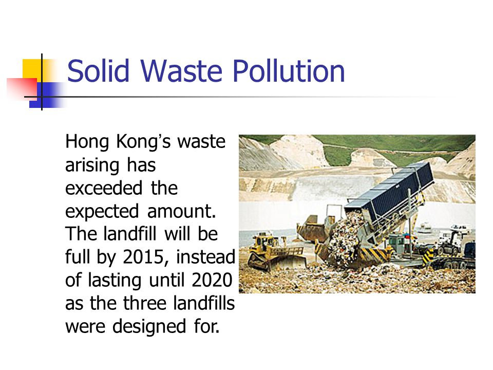 Solid Waste Pollution Hong Kong ' s waste arising has exceeded the expected amount. The landfill will be full by 2015, instead of lasting until 2020 a
