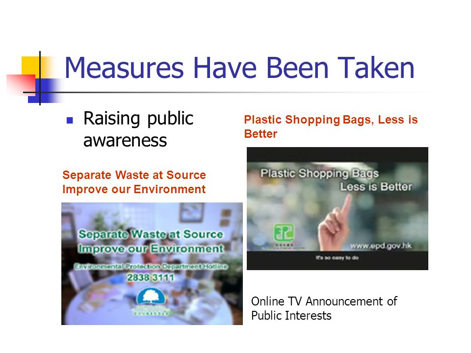 Measures Have Been Taken Raising public awareness Plastic Shopping Bags, Less is Better Separate Waste at Source Improve our Environment Online TV Announcement of Public Interests