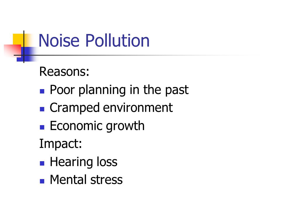 Noise Pollution Reasons: Poor planning in the past Cramped environment Economic growth Impact: Hearing loss Mental stress