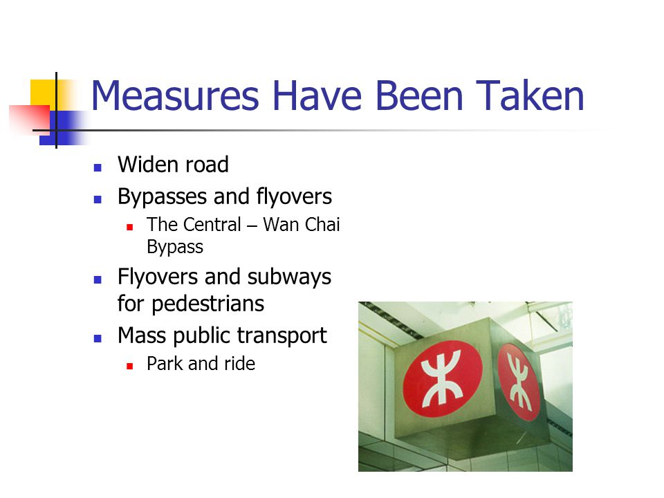 Measures Have Been Taken Widen road Bypasses and flyovers The Central – Wan Chai Bypass Flyovers and subways for pedestrians Mass public transport Par