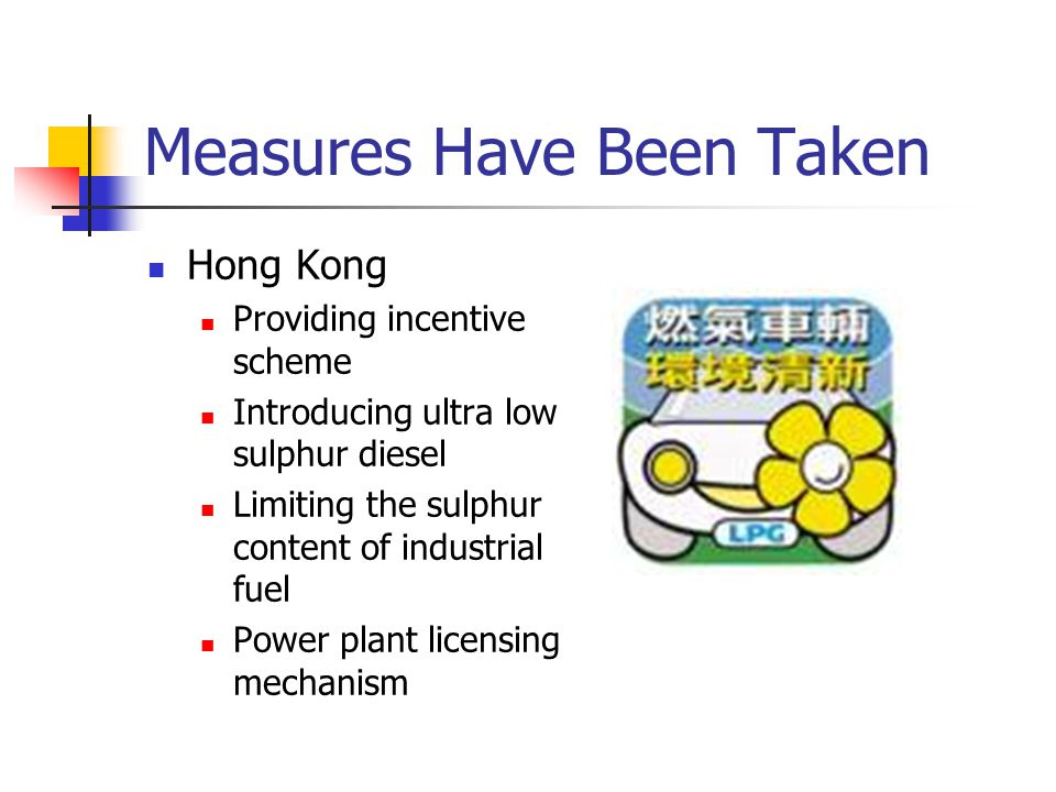 Measures Have Been Taken Hong Kong Providing incentive scheme Introducing ultra low sulphur diesel Limiting the sulphur content of industrial fuel Power plant licensing mechanism