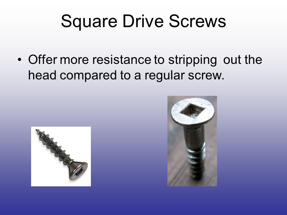 Square Drive Screws Offer more resistance to stripping out the head compared to a regular screw.