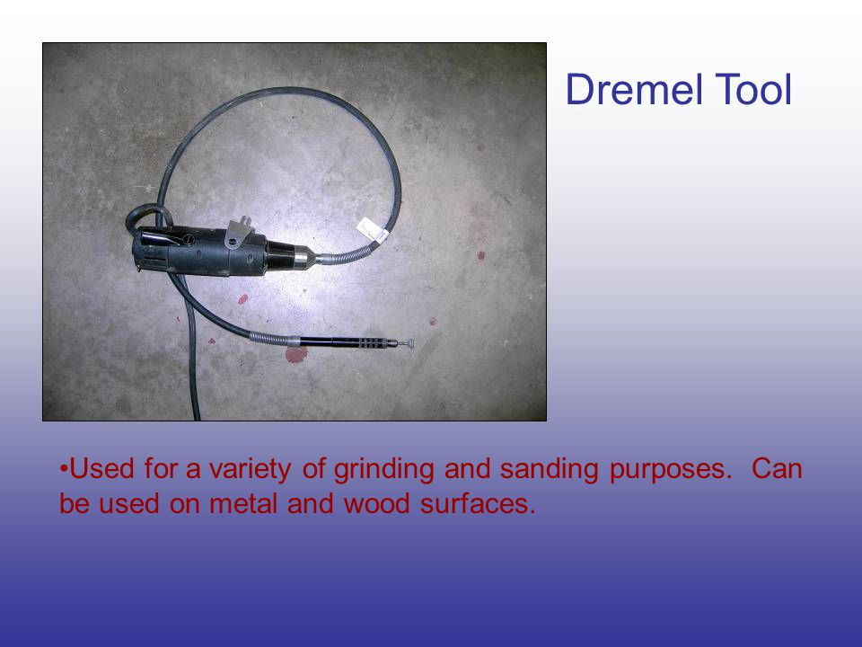 Dremel Tool Used for a variety of grinding and sanding purposes.