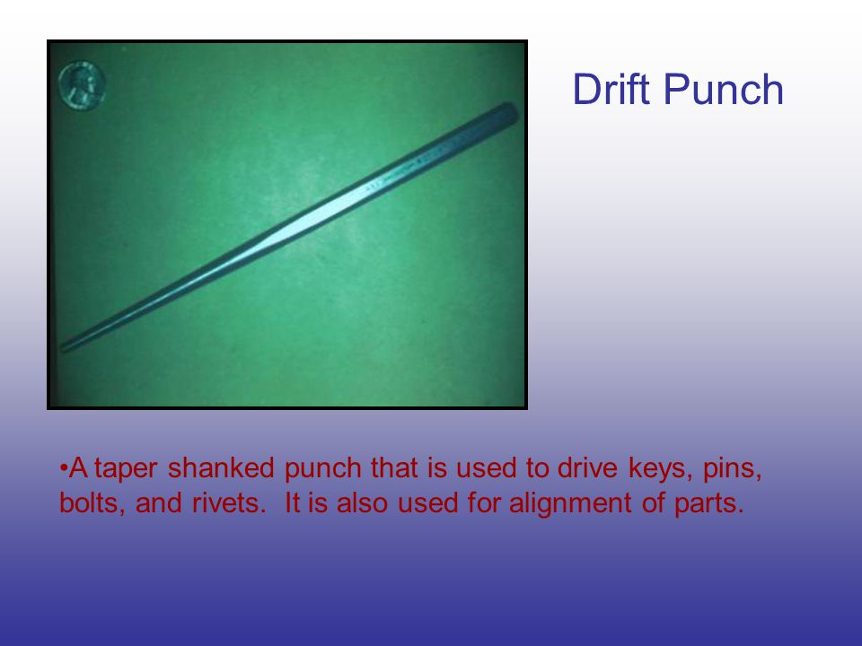 Drift Punch A taper shanked punch that is used to drive keys, pins, bolts, and rivets.