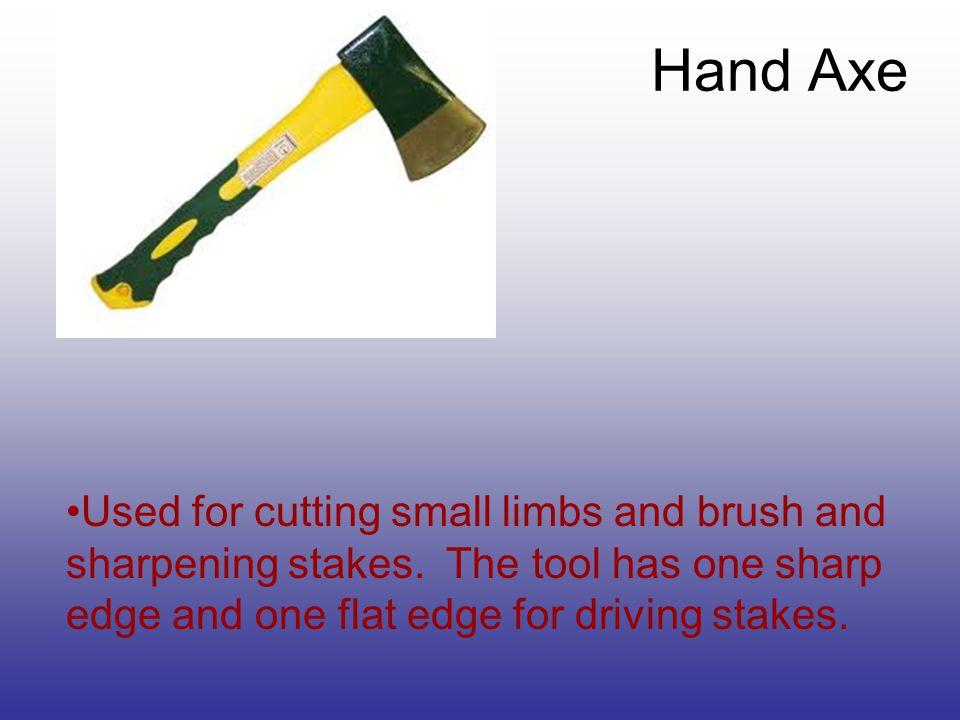 Used for cutting small limbs and brush and sharpening stakes.