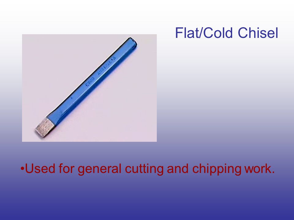 Flat/Cold Chisel Used for general cutting and chipping work.