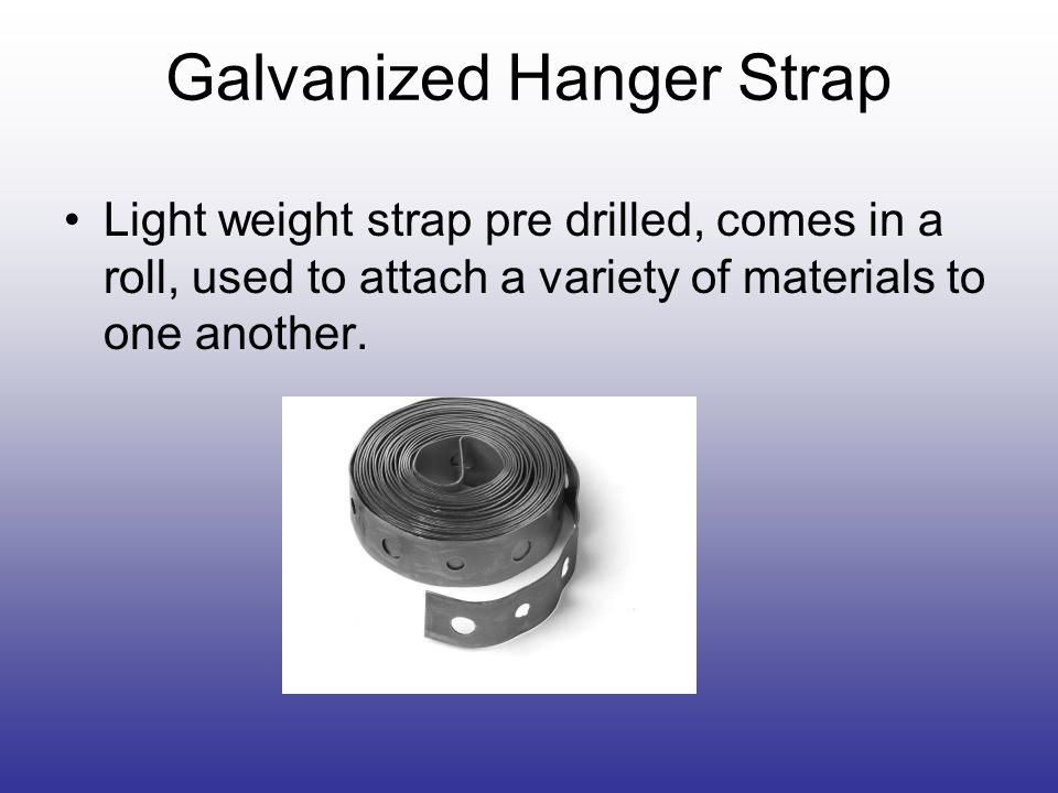Galvanized Hanger Strap Light weight strap pre drilled, comes in a roll, used to attach a variety of materials to one another.