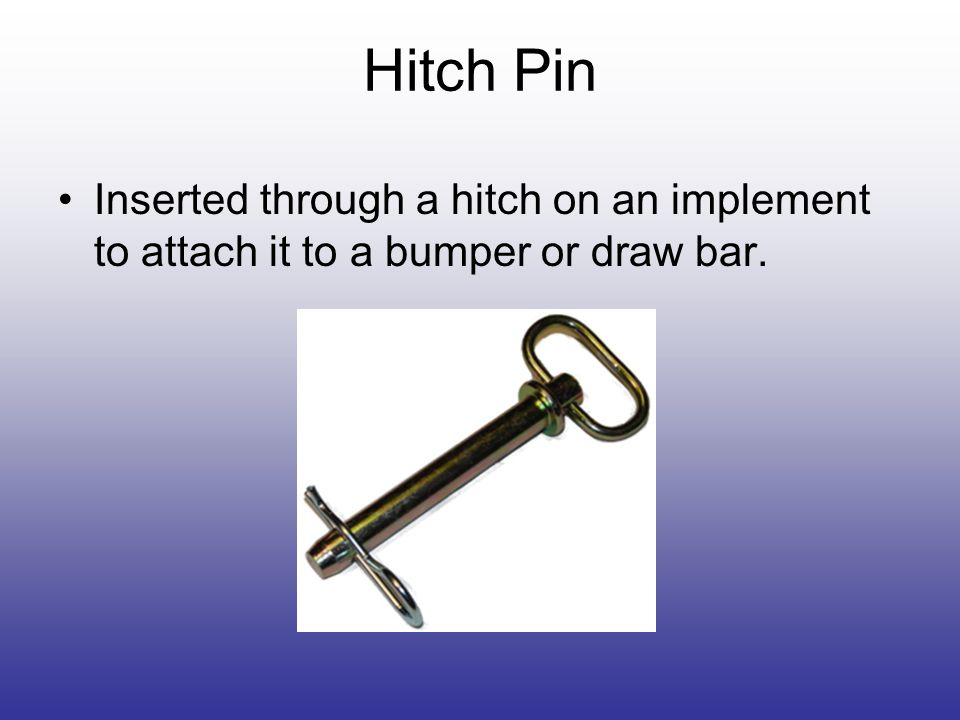Hitch Pin Inserted through a hitch on an implement to attach it to a bumper or draw bar.
