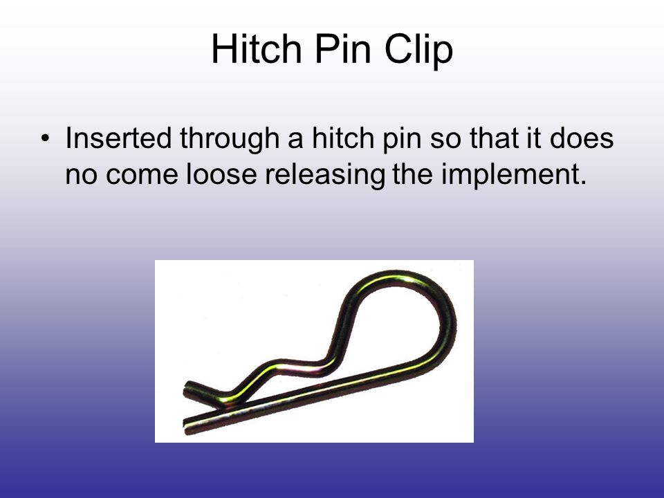 Hitch Pin Clip Inserted through a hitch pin so that it does no come loose releasing the implement.