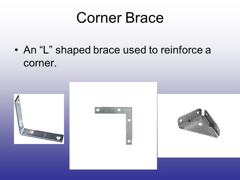 Corner Brace An L shaped brace used to reinforce a corner.