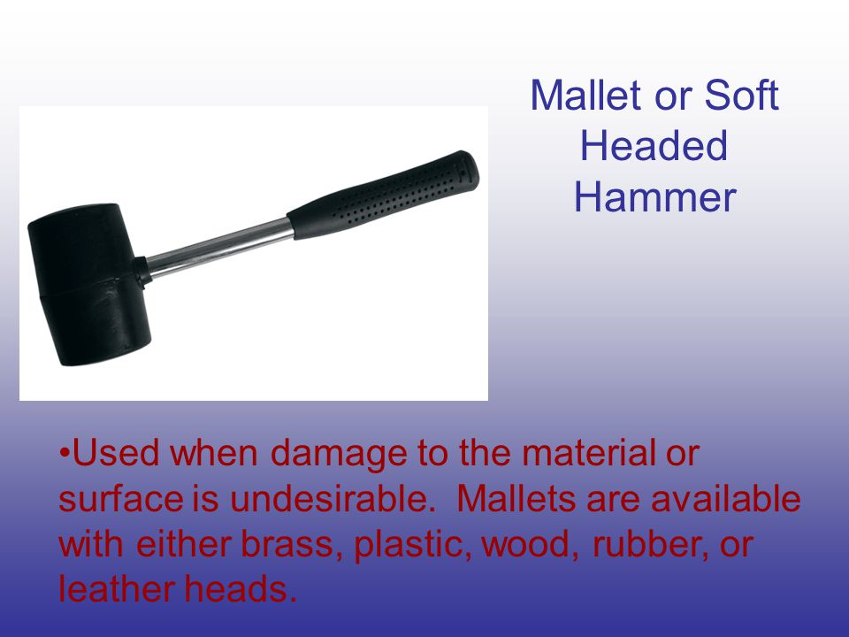 Mallet or Soft Headed Hammer Used when damage to the material or surface is undesirable.