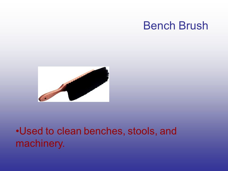 Bench Brush Used to clean benches, stools, and machinery.