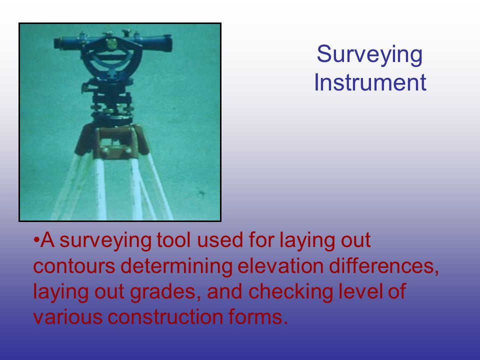 Surveying Instrument A surveying tool used for laying out contours determining elevation differences, laying out grades, and checking level of various construction forms.