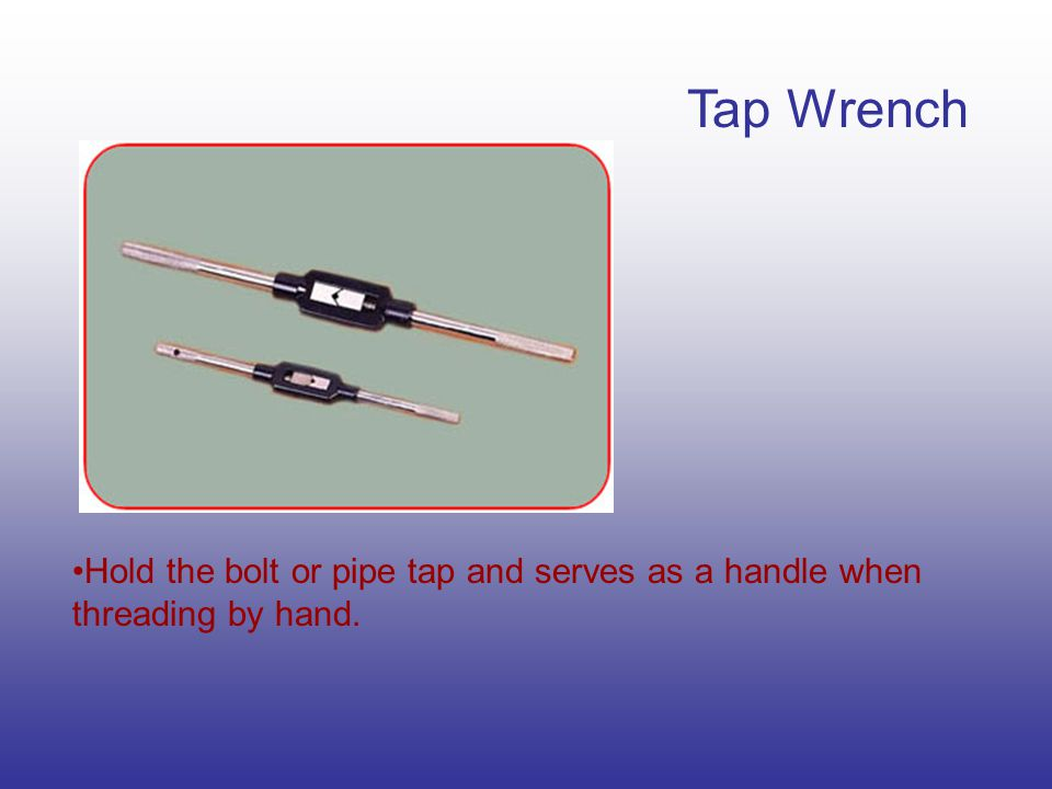 Tap Wrench Hold the bolt or pipe tap and serves as a handle when threading by hand.