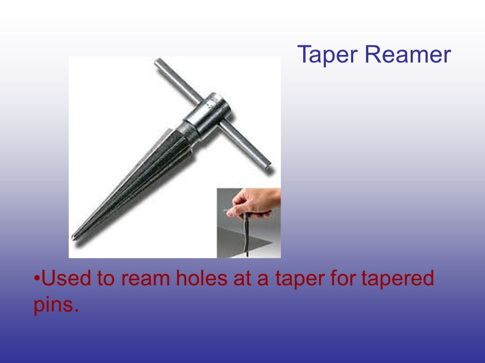 Taper Reamer Used to ream holes at a taper for tapered pins.