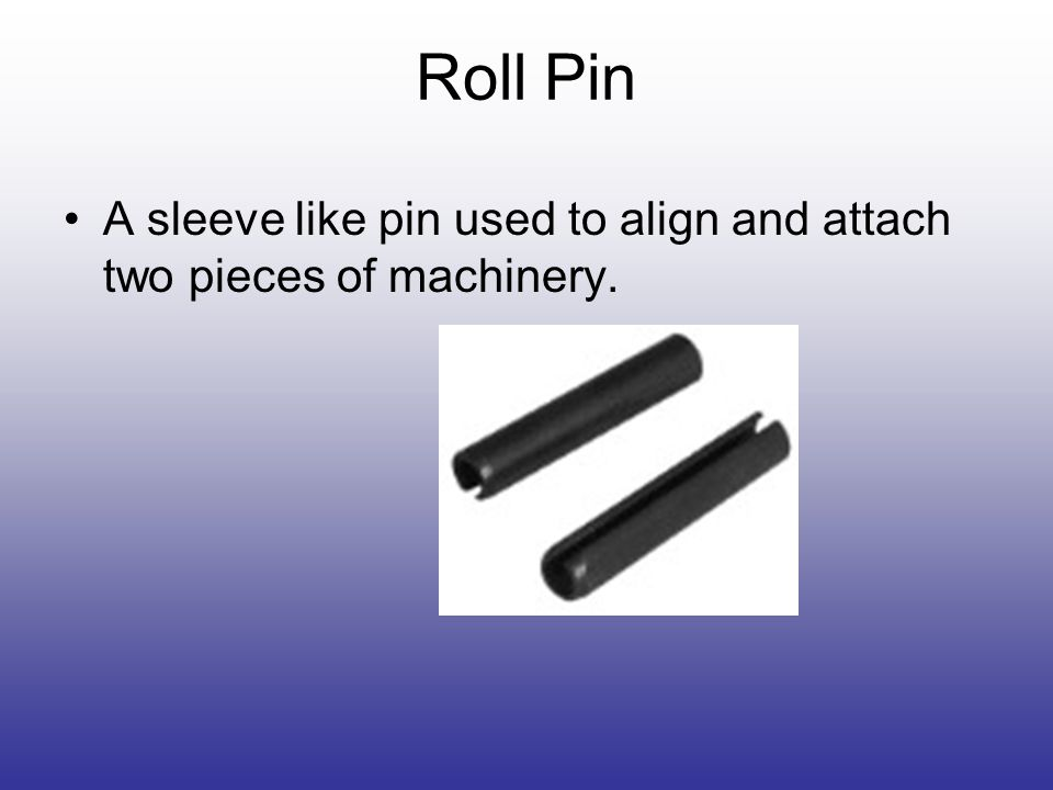 Roll Pin A sleeve like pin used to align and attach two pieces of machinery.