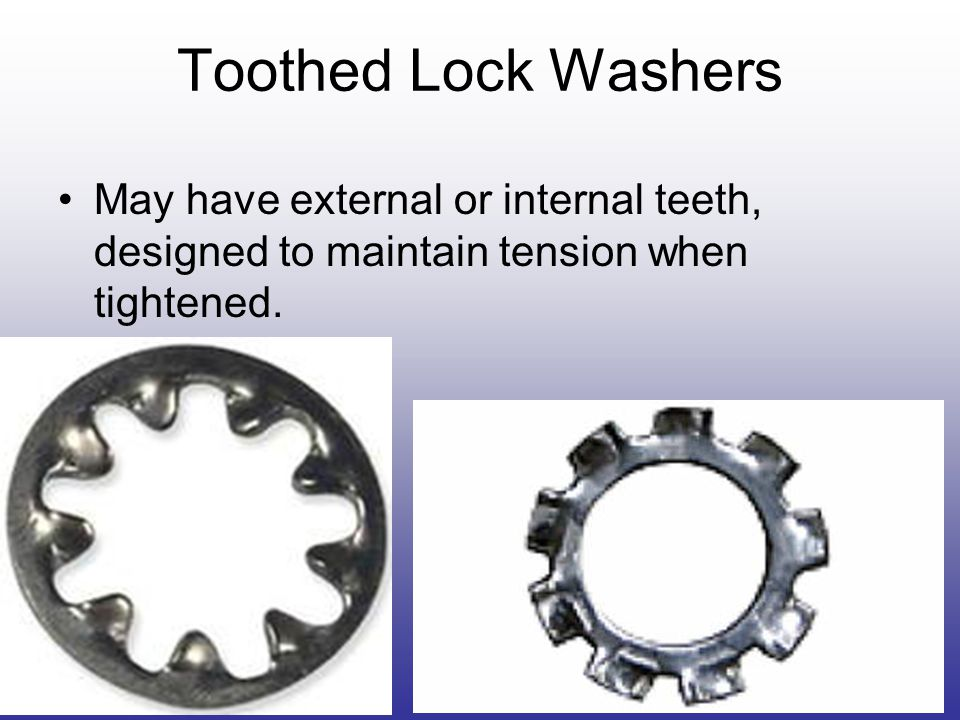 Toothed Lock Washers May have external or internal teeth, designed to maintain tension when tightened.