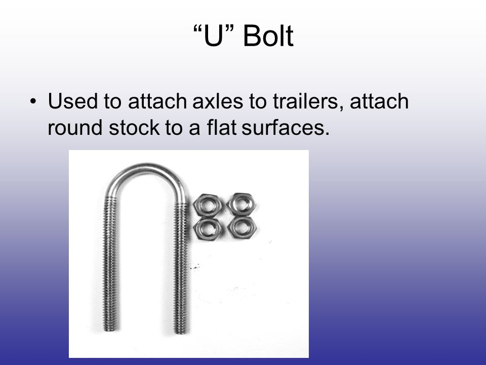 U Bolt Used to attach axles to trailers, attach round stock to a flat surfaces.
