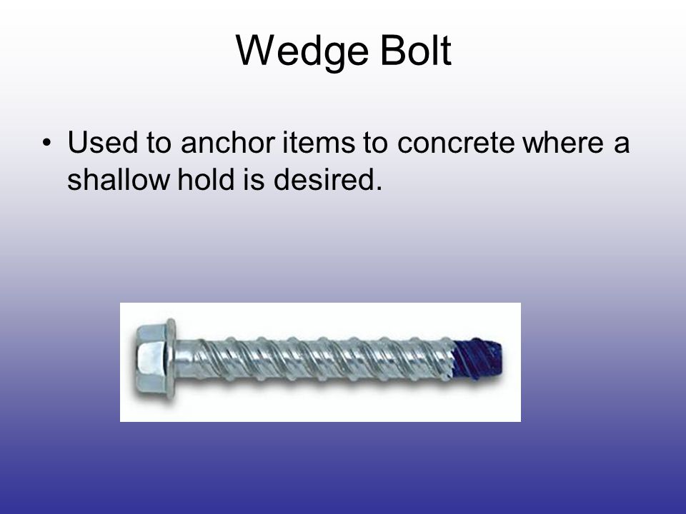 Wedge Bolt Used to anchor items to concrete where a shallow hold is desired.