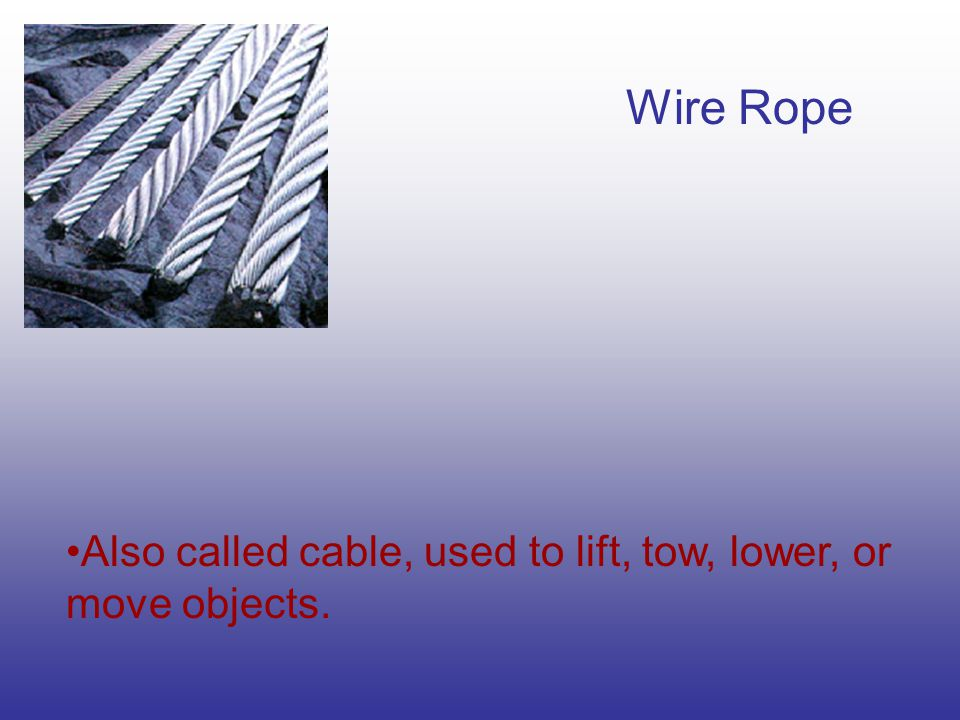 Wire Rope Also called cable, used to lift, tow, lower, or move objects.