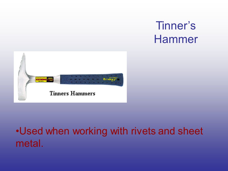 Tinner's Hammer Used when working with rivets and sheet metal.
