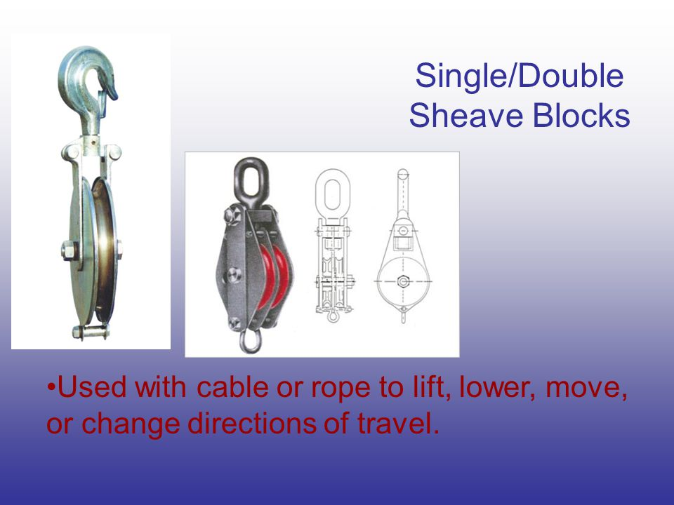 Single/Double Sheave Blocks Used with cable or rope to lift, lower, move, or change directions of travel.