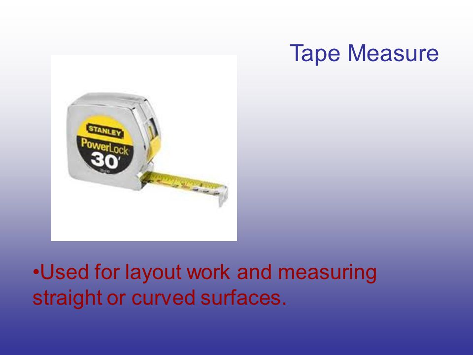 Tape Measure Used for layout work and measuring straight or curved surfaces.