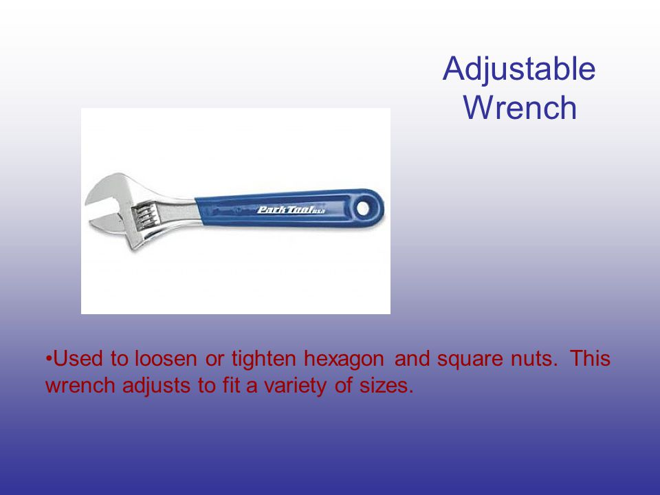 Adjustable Wrench Used to loosen or tighten hexagon and square nuts.