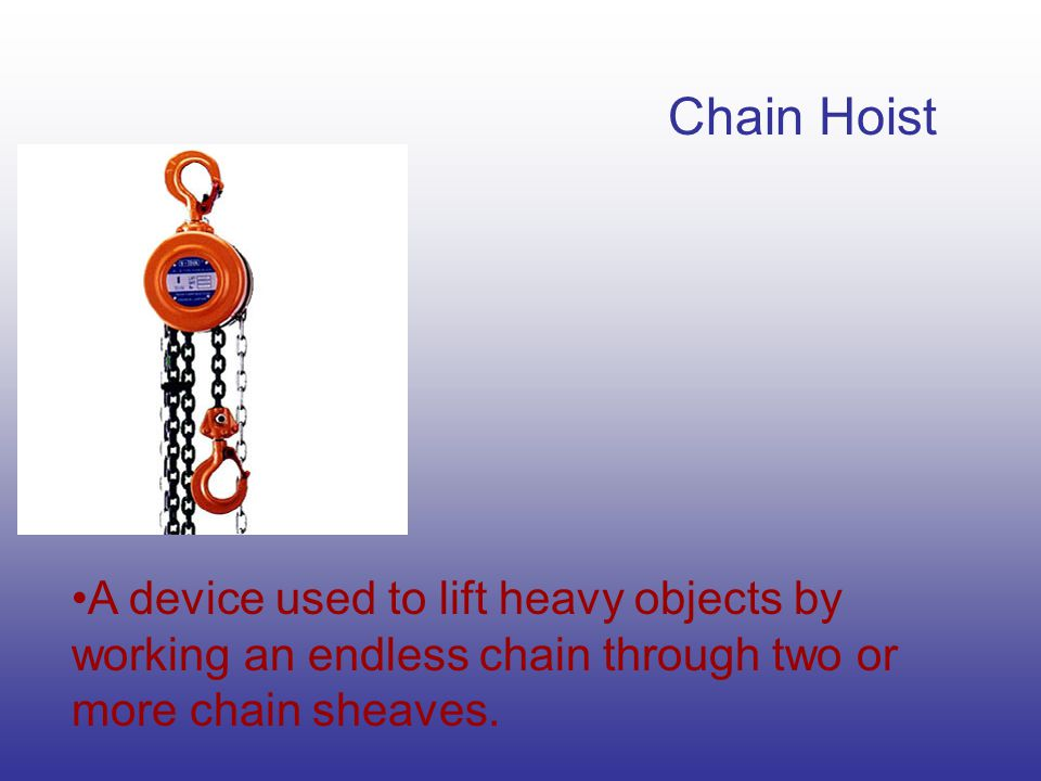 Chain Hoist A device used to lift heavy objects by working an endless chain through two or more chain sheaves.
