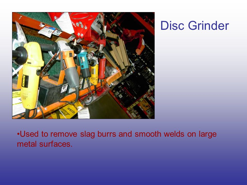 Disc Grinder Used to remove slag burrs and smooth welds on large metal surfaces.