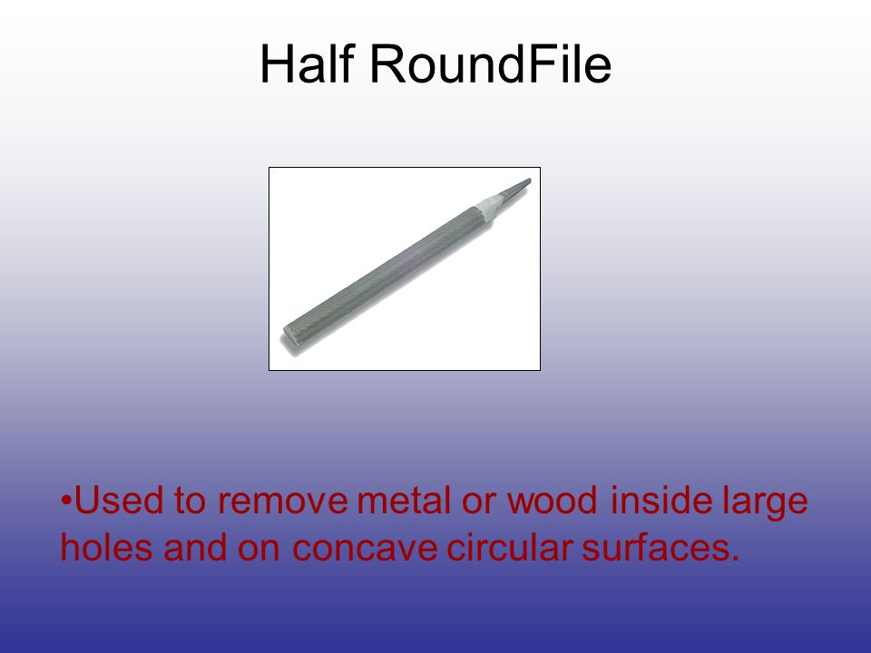 Used to remove metal or wood inside large holes and on concave circular surfaces. Half RoundFile