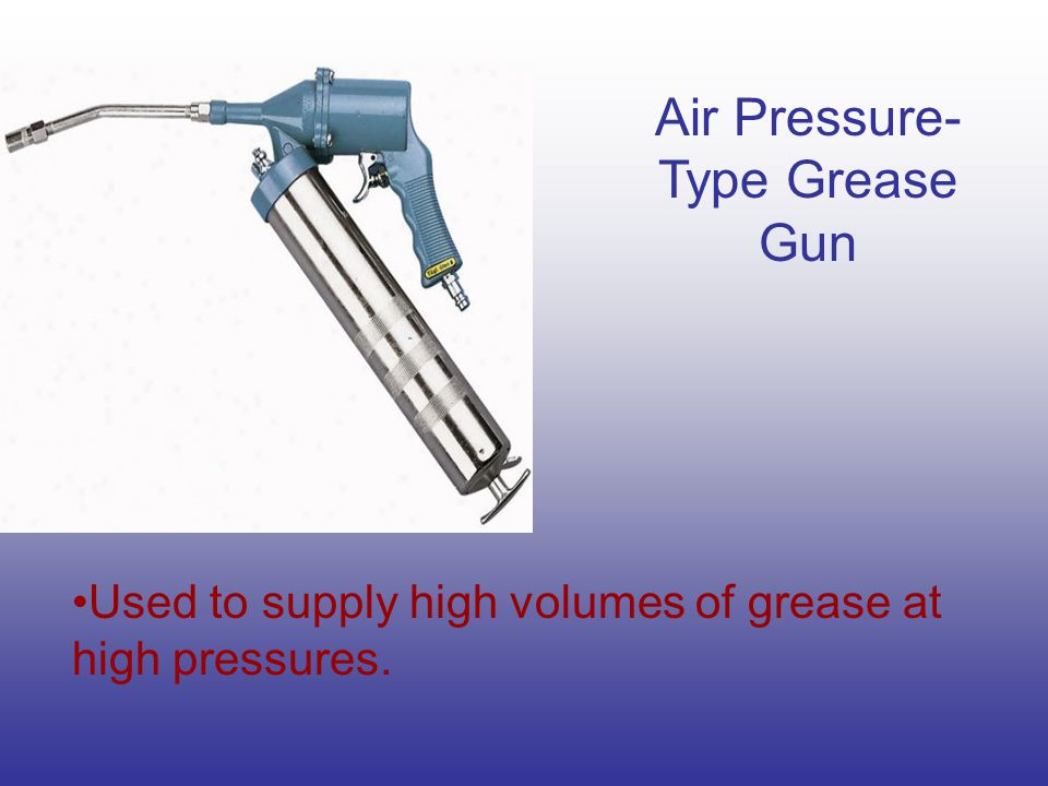 Air Pressure- Type Grease Gun Used to supply high volumes of grease at high pressures.