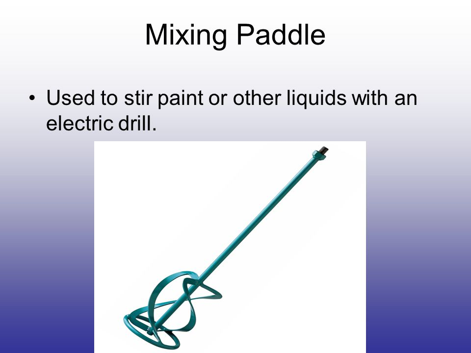 Mixing Paddle Used to stir paint or other liquids with an electric drill.